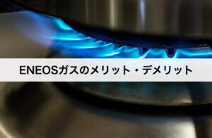 ENEOS(エネオス)ガスのメリット・デメリットとは?口コミや評判を交えて解説!