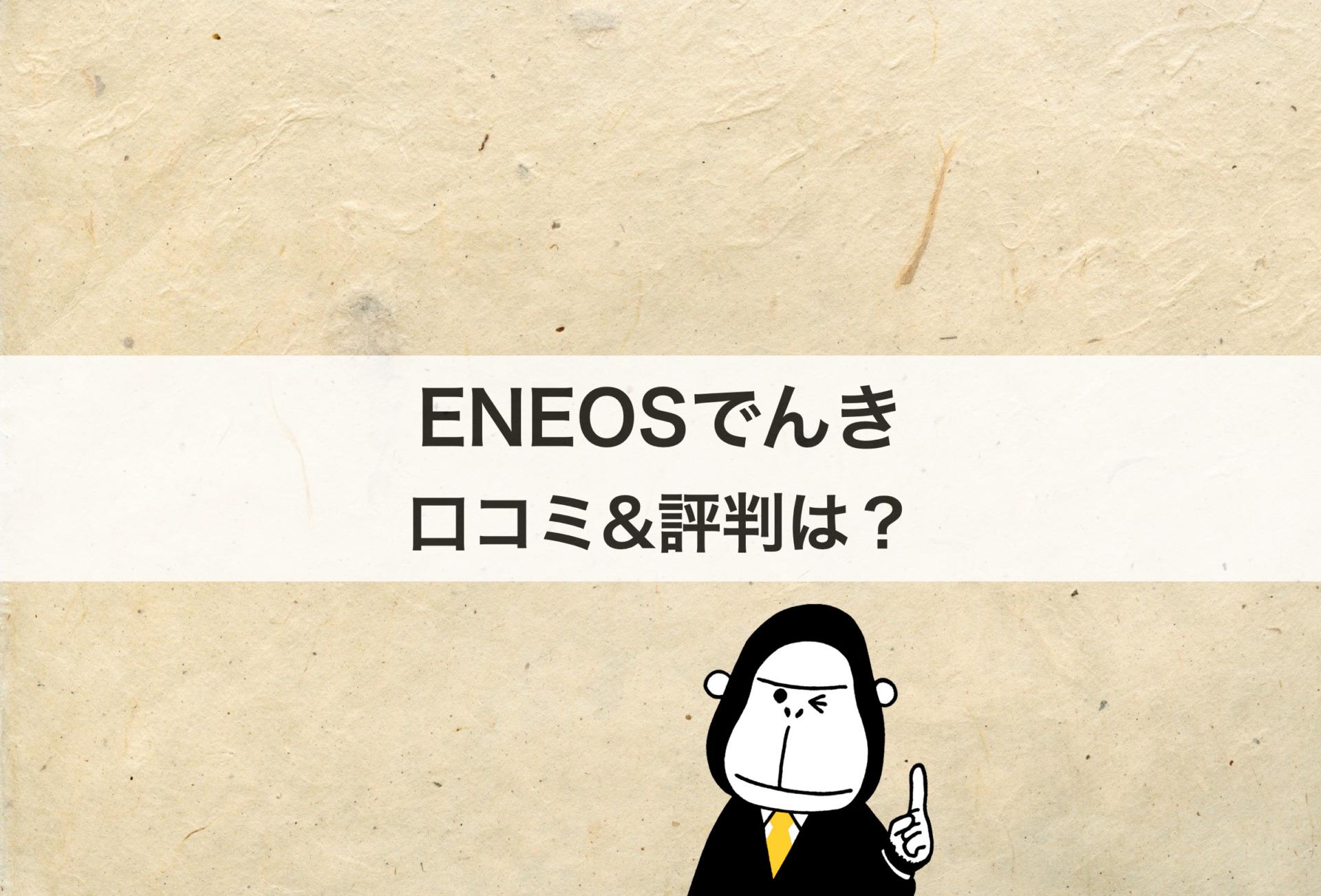 ENEOSでんきの口コミや評判は?メリット&デメリットも解説します!