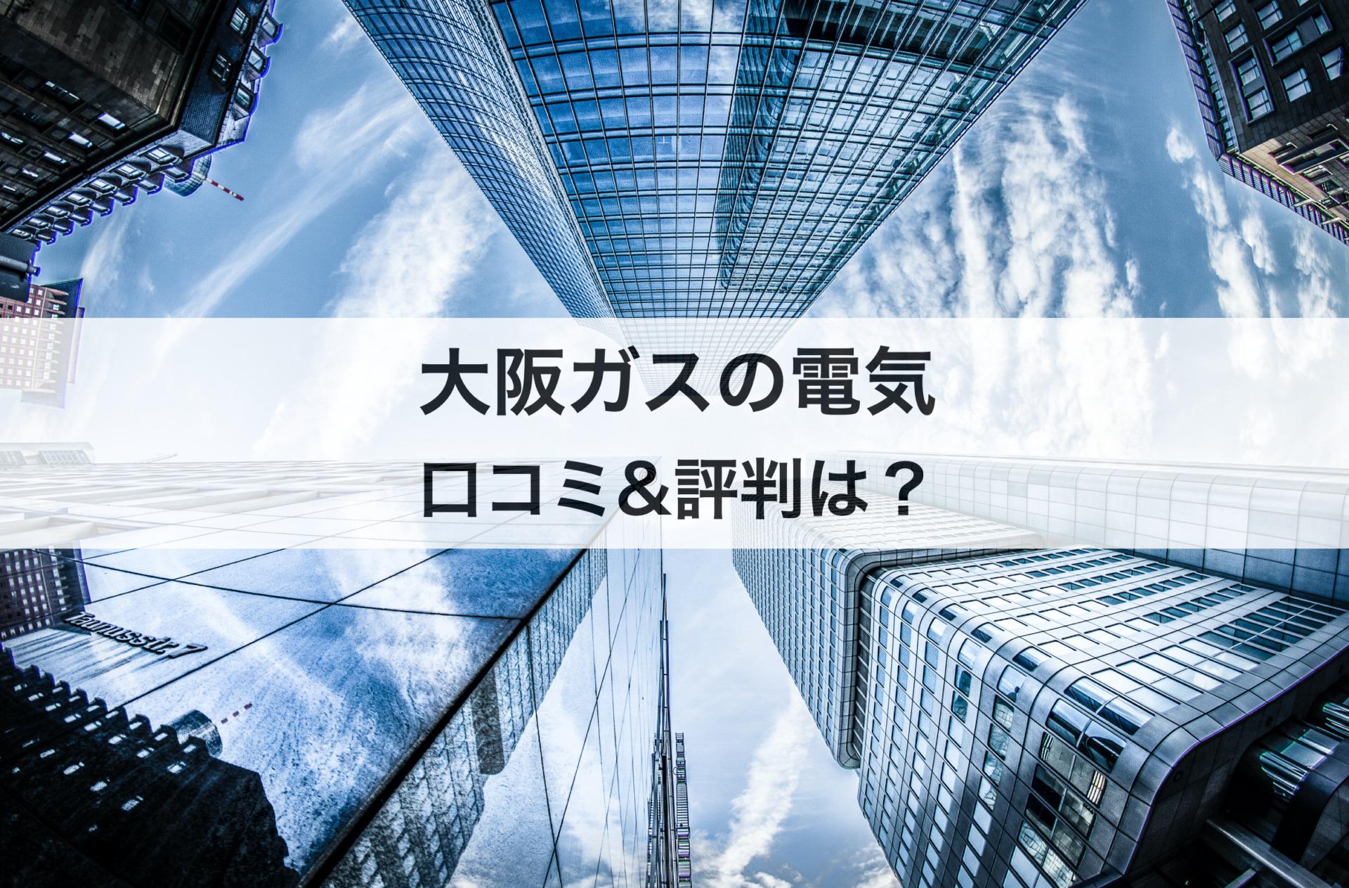 大阪ガスの電気の口コミや評判は?メリット&デメリットも解説します!