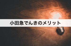 小田急でんきのメリット|口コミや評判と合わせて紹介!