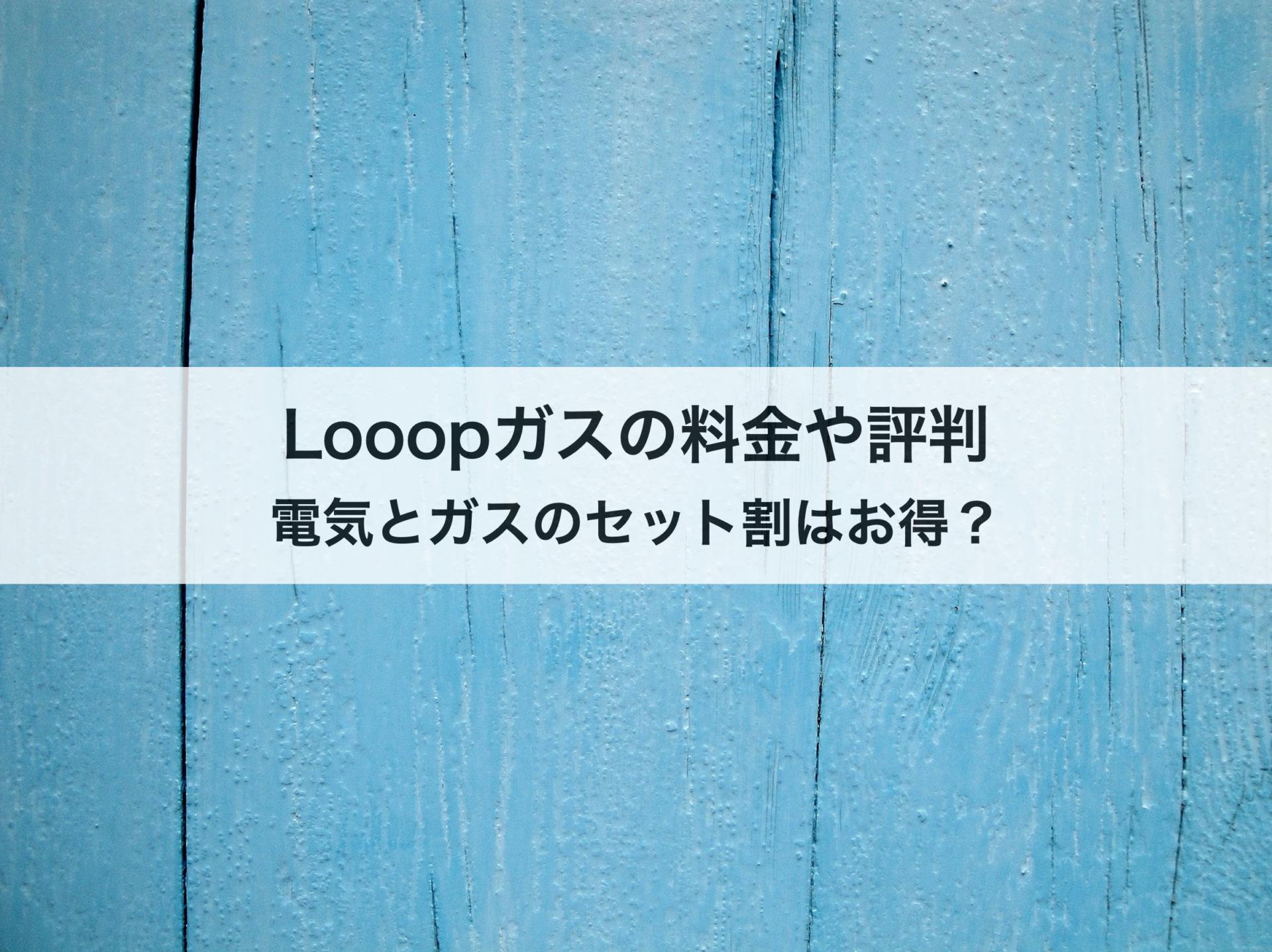 Looopガスの料金プランや評判は?Looopでんきとのセット割はお得なのか徹底解説!
