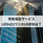 売掛保証サービス「URIHO(ウリホ)」の評判は?メリットや料金プランを大公開!