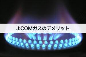 J:COMガスのデメリット