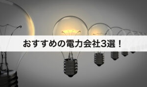 おすすめの電力会社3選!