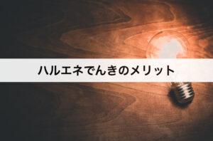 ハルエネでんきのメリット|口コミや評判も紹介!