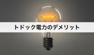 トドック電力(トドック電気)のデメリット