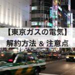 東京ガスの電気の解約方法&注意点を解説します。