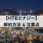 HTBエナジー(HISでんき)の解約方法&注意点を解説します。