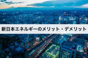 新日本エネルギーのメリット・デメリットとは?口コミや評判を交えて解説!