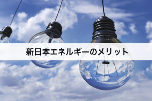 新日本エネルギーのメリット 口コミと評判と合わせて紹介