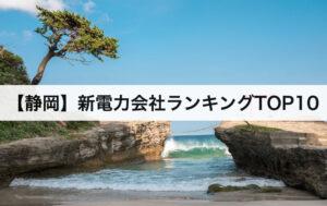 【静岡県】新電力会社ランキングTOP10|中部電力との電気料金比較