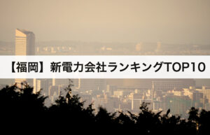 【福岡県】新電力会社ランキングTOP10|九州電力との電気料金比較
