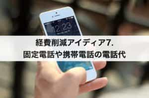 経費削減アイディア7. 固定電話や携帯電話の電話代