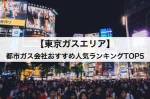 【東京ガスエリア】都市ガス会社おすすめ人気ランキングTOP5|ガス代を徹底比較!