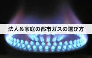 法人&家庭の都市ガスの選び方|比較方法を解説します。