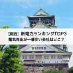【関西】新電力会社おすすめランキングTOP3|電気料金が一番安い会社はどこ?