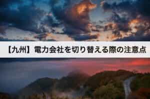 【九州】電力会社を切り替える際の注意点