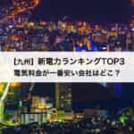 【九州】新電力会社おすすめランキングTOP3|電気料金が一番安い会社はどこ?