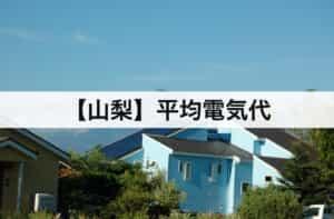【山梨県】平均電気代|一人暮らしからファミリー層