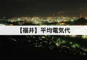 【福井県】平均電気代|一人暮らしからファミリー層