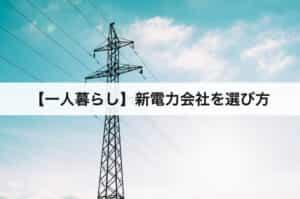【一人暮らし】新電力会社を選び方|比較方法を教えます!