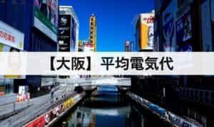 【大阪】平均電気代|一人暮らしからファミリー層