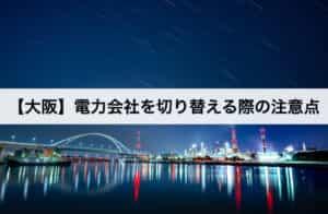 【大阪】電力会社を切り替える際の注意点