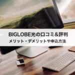 ビッグローブ(BIGLOBE)光の口コミ&評判|メリット・デメリットや申込方法まで徹底解説!