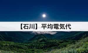 【石川県】平均電気代|一人暮らしからファミリー層