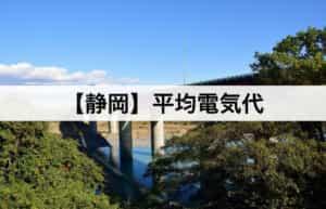 【静岡県】平均電気代|一人暮らしからファミリー層