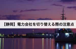 【静岡県】電力会社を切り替える際の注意点