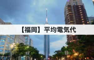 【福岡県】平均電気代|一人暮らしからファミリー層