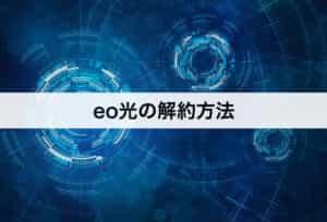 eo光の解約方法|具体的な手順を紹介します。