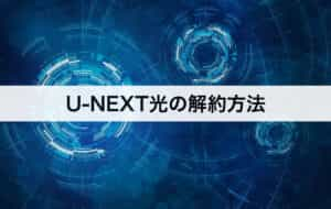 U-NEXT光の解約方法 具体的な手順を紹介します。