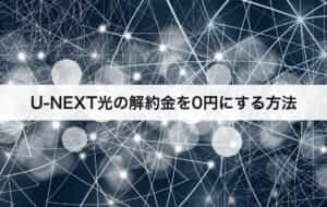 U-NEXT光の解約金を0円にする方法