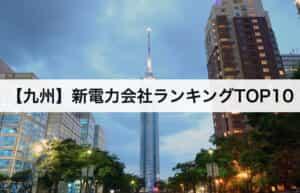 【九州】新電力会社ランキングTOP10|九州電力との電気料金比較