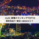 【九州】新電力会社おすすめランキングTOP10|九州電力と比較して一番安いお得な電力会社はどこ?