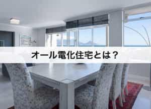 オール電化住宅とは?仕組みもわかりやすく解説します。