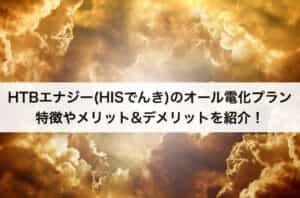 HTBエナジー(HISでんき)のオール電化プランの特徴|メリット&デメリット