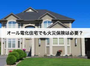 オール電化住宅でも火災保険は必要?