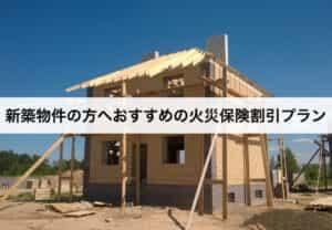 新築物件の方へおすすめの火災保険割引プラン
