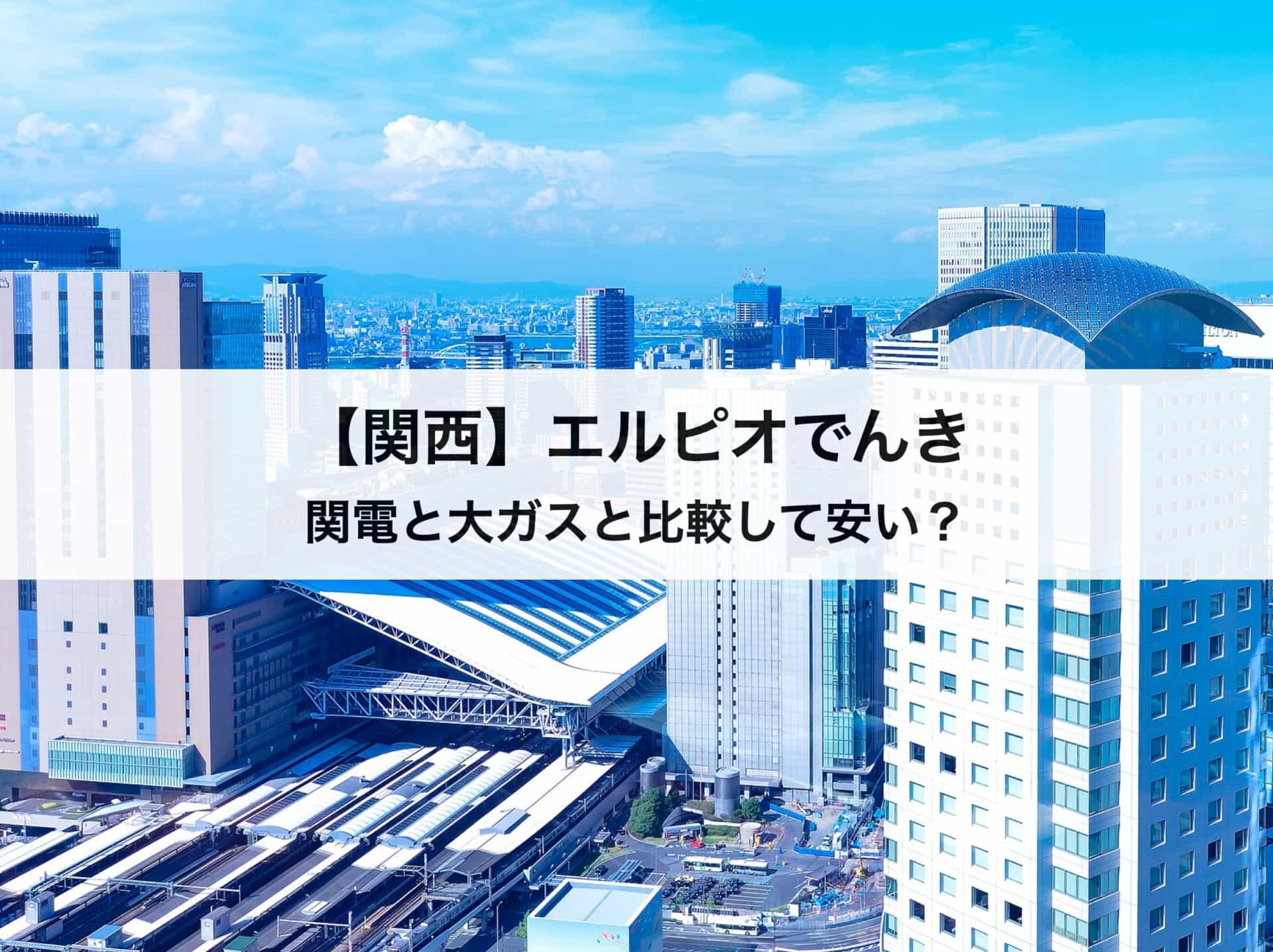 【関西】エルピオでんきの評判|関西電力や大阪ガスと比較してどのくらい安い?