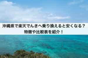 沖縄県で楽天でんきへ乗り換えると安くなる?特徴や比較表を紹介!