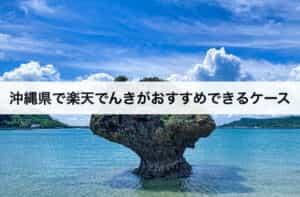 沖縄県で楽天でんきがおすすめできるケース