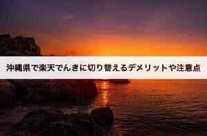 沖縄県で楽天でんきに切り替えるデメリットや注意点