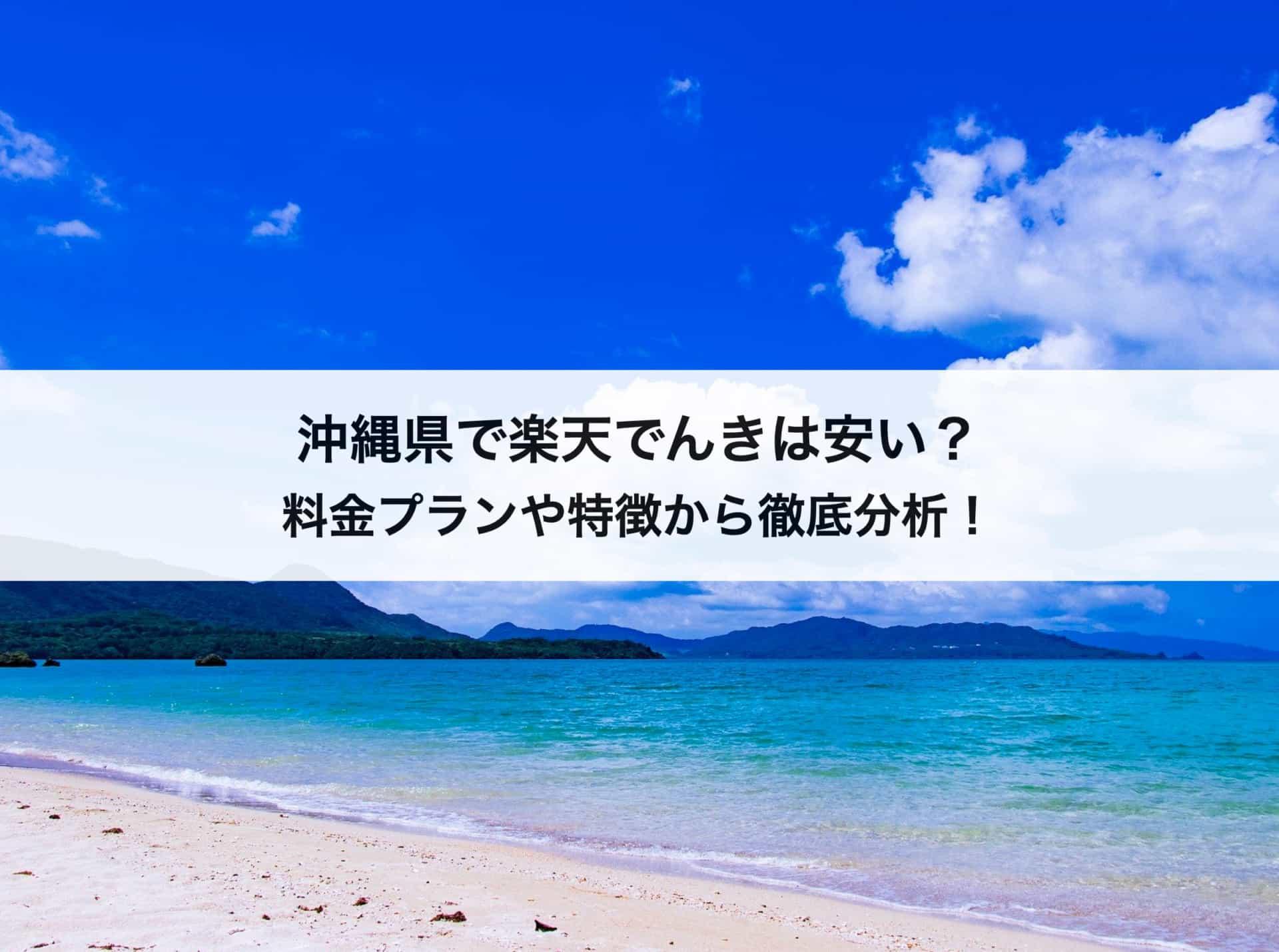 沖縄県で楽天でんきは安い?料金プランや特徴から徹底分析!