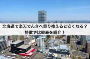 北海道で楽天でんきへ乗り換えると安くなる?特徴や比較表を紹介!