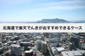 北海道で楽天でんきがおすすめできるケース