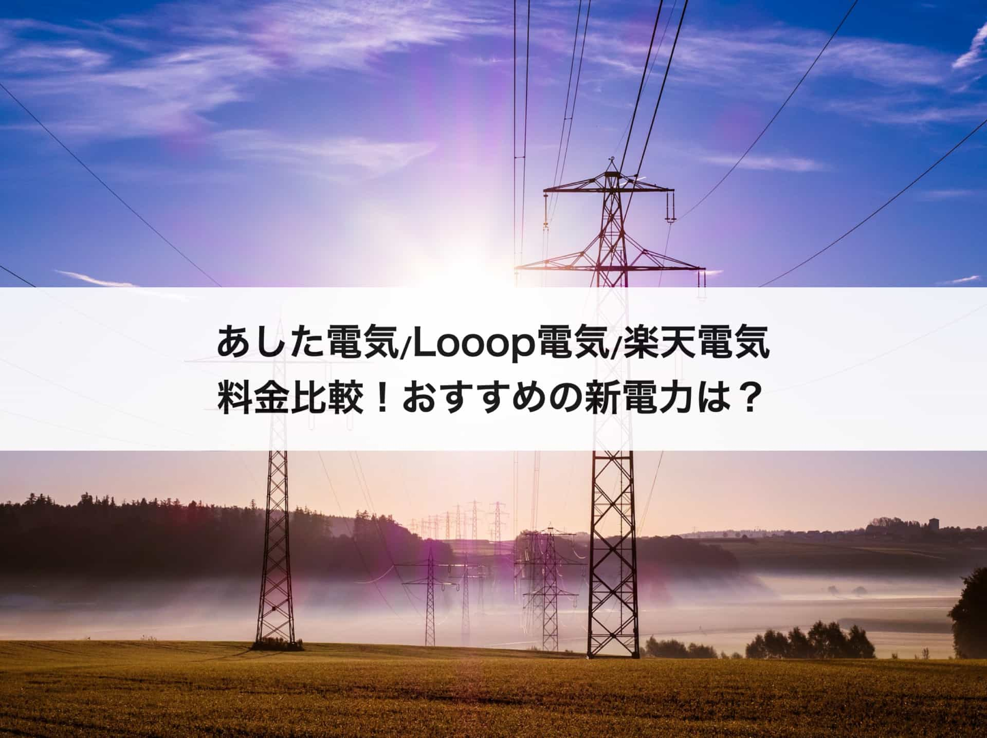 あしたでんき・Looopでんき・楽天でんきの料金比較|おすすめの新電力は?