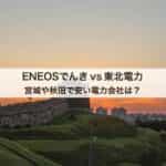 東北電力とENEOSでんきの料金を徹底比較|宮城や秋田で安い電力会社とは?